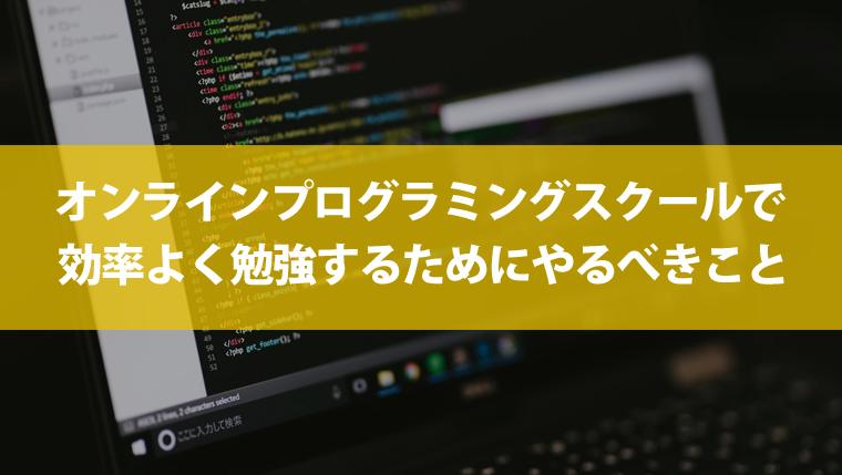 オンラインプログラミングスクールで効率よく勉強するためにやるべきこと